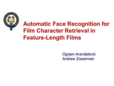 Automatic Face Recognition for Film Character Retrieval in Feature-Length Films Ognjen Arandjelović Andrew Zisserman.