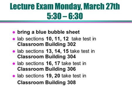 Lecture Exam Monday, March 27th 5:30 – 6:30 l bring a blue bubble sheet l lab sections 10, 11, 12 take test in Classroom Building 302 l lab sections 13,