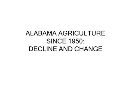 ALABAMA AGRICULTURE SINCE 1950: DECLINE AND CHANGE.