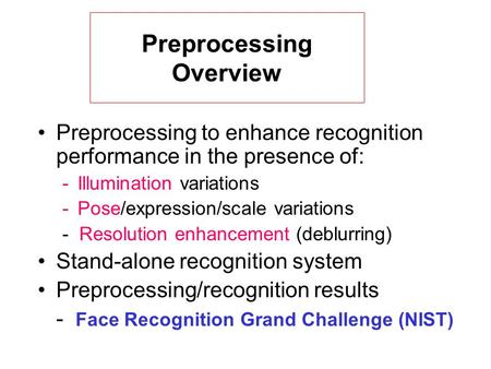 Preprocessing to enhance recognition performance in the presence of: -Illumination variations -Pose/expression/scale variations - Resolution enhancement.