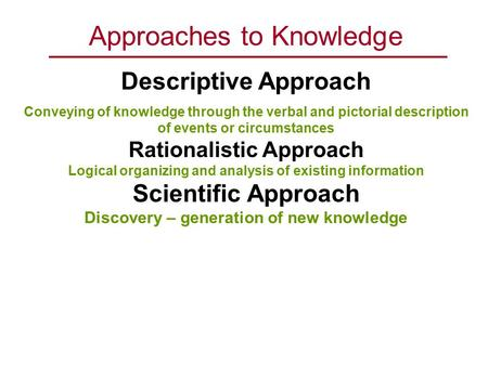 Approaches to Knowledge Descriptive Approach Conveying of knowledge through the verbal and pictorial description of events or circumstances Rationalistic.