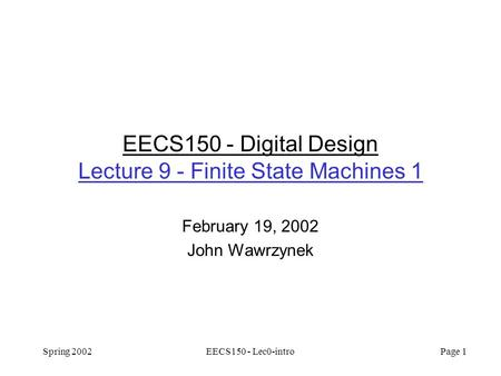Spring 2002EECS150 - Lec0-intro Page 1 EECS150 - Digital Design Lecture 9 - Finite State Machines 1 February 19, 2002 John Wawrzynek.