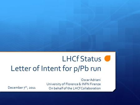LHCf Status Letter of Intent for p/Pb run Oscar Adriani University of Florence & INFN Firenze On behalf of the LHCf Collaboration December 7 th, 2011.