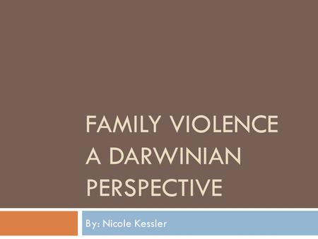 FAMILY VIOLENCE A DARWINIAN PERSPECTIVE By: Nicole Kessler.