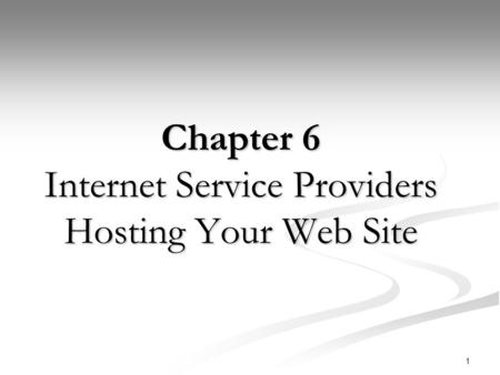 1 Chapter 6 Internet Service Providers Hosting Your Web Site.