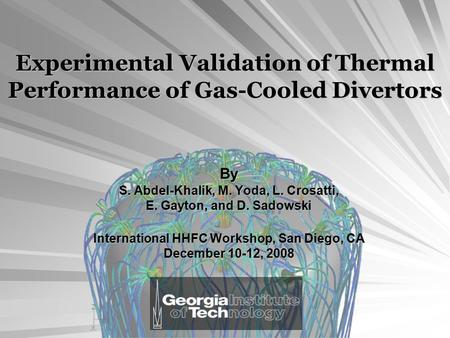 Experimental Validation of Thermal Performance of Gas-Cooled Divertors By S. Abdel-Khalik, M. Yoda, L. Crosatti, E. Gayton, and D. Sadowski International.
