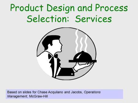 Product Design and Process Selection: Services Based on slides for Chase Acquilano and Jacobs, Operations Management, McGraw-Hill.