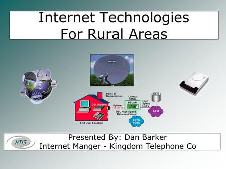 Internet Technologies For Rural Areas Presented By: Dan Barker Internet Manger - Kingdom Telephone Co.