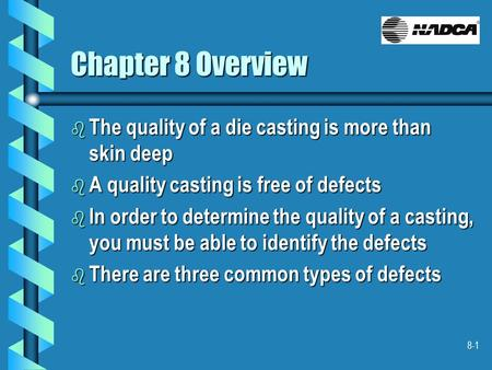 8-1 Chapter 8 Overview b The quality of a die casting is more than skin deep b A quality casting is free of defects b In order to determine the quality.