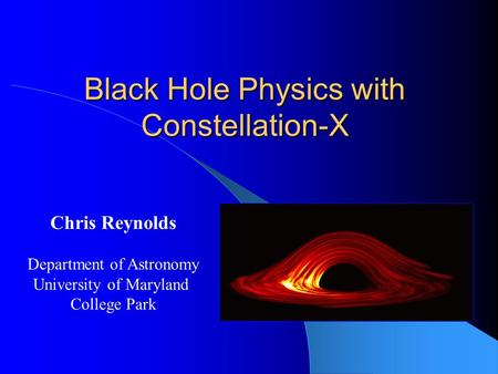Black Hole Physics with Constellation-X Chris Reynolds Department of Astronomy University of Maryland College Park.