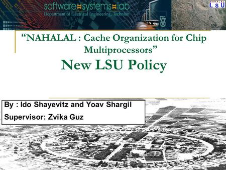 """ NAHALAL : Cache Organization for Chip Multiprocessors "" New LSU Policy By : Ido Shayevitz and Yoav Shargil Supervisor: Zvika Guz."