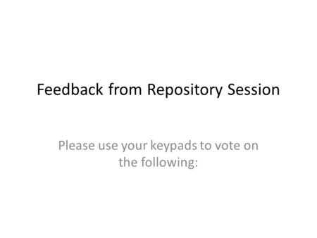 Feedback from Repository Session Please use your keypads to vote on the following: