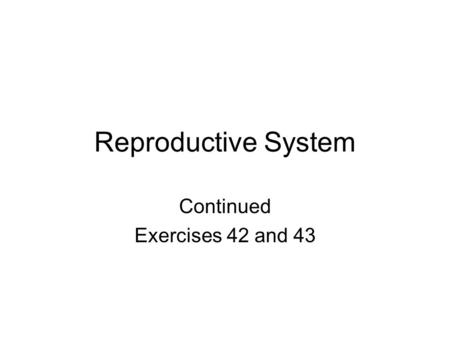 Reproductive System Continued Exercises 42 and 43.