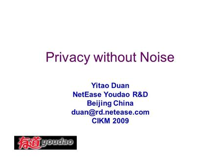 Privacy without Noise Yitao Duan NetEase Youdao R&D Beijing China CIKM 2009.