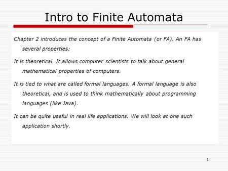 1 Intro to Finite Automata Chapter 2 introduces the concept of a Finite Automata (or FA). An FA has several properties: It is theoretical. It allows computer.