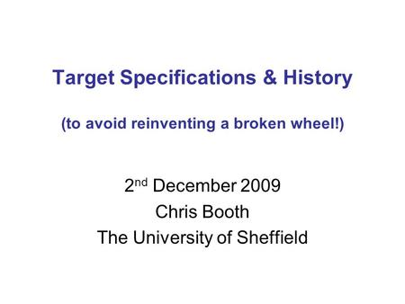 Target Specifications & History (to avoid reinventing a broken wheel!) 2 nd December 2009 Chris Booth The University of Sheffield.