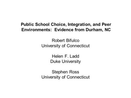 Public School Choice, Integration, and Peer Environments: Evidence from Durham, NC Robert Bifulco University of Connecticut Helen F. Ladd Duke University.