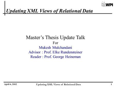 April 4, 2002 Updating XML Views of Relational Data 1 Master's Thesis Update Talk For Mukesh Mulchandani Advisor : Prof. Elke Rundensteiner Reader : Prof.