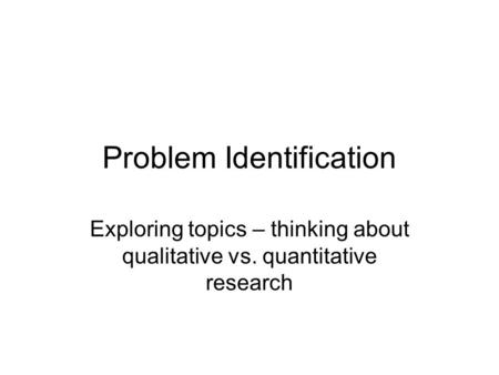 Problem Identification Exploring topics – thinking about qualitative vs. quantitative research.