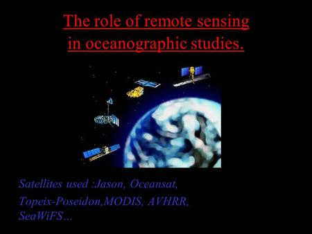 The role of remote sensing in oceanographic studies. Satellites used :Jason, Oceansat, Topeix-Poseidon,MODIS, AVHRR, SeaWiFS…