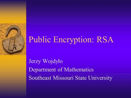 Public Encryption: RSA Jerzy Wojdyło Department of Mathematics Southeast Missouri State University.