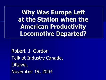 Robert J. Gordon Talk at Industry Canada, Ottawa, November 19, 2004 Why Was Europe Left at the Station when the American Productivity Locomotive Departed?