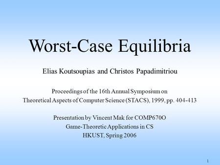 1 Worst-Case Equilibria Elias Koutsoupias and Christos Papadimitriou Proceedings of the 16th Annual Symposium on Theoretical Aspects of Computer Science.
