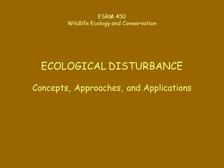 ESRM 450 Wildlife Ecology and Conservation ECOLOGICAL DISTURBANCE Concepts, Approaches, and Applications.