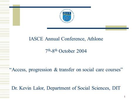 "1 IASCE Annual Conference, Athlone 7 th -8 th October 2004 ""Access, progression & transfer on social care courses"" Dr. Kevin Lalor, Department of Social."
