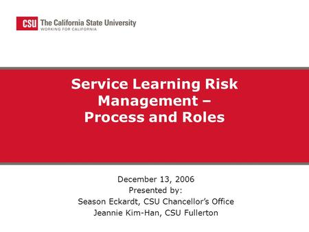 Service Learning Risk Management – Process and Roles December 13, 2006 Presented by: Season Eckardt, CSU Chancellor's Office Jeannie Kim-Han, CSU Fullerton.