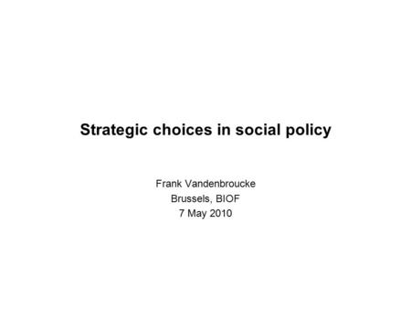 Strategic choices in social policy Frank Vandenbroucke Brussels, BIOF 7 May 2010.