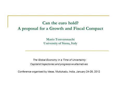 Can the euro hold? A proposal for a Growth and Fiscal Compact Mario Tonveronachi University of Siena, Italy The Global Economy in a Time of Uncertainty: