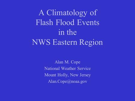 A Climatology of Flash Flood Events in the NWS Eastern Region Alan M. Cope National Weather Service Mount Holly, New Jersey