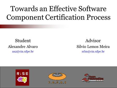 Towards an Effective Software Component Certification Process Advisor Silvio Lemos Meira Student Alexandre Alvaro