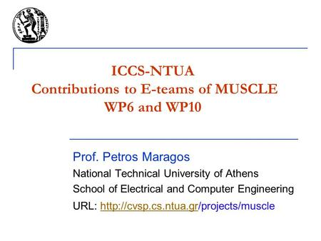 ICCS-NTUA Contributions to E-teams of MUSCLE WP6 and WP10 Prof. Petros Maragos National Technical University of Athens School of Electrical and Computer.