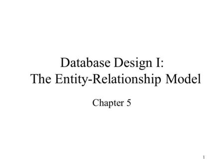 1 Database Design I: The Entity-Relationship Model Chapter 5.