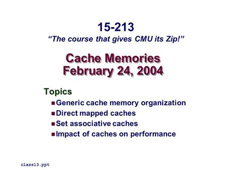Cache Memories February 24, 2004 Topics Generic cache memory organization Direct mapped caches Set associative caches Impact of caches on performance class13.ppt.