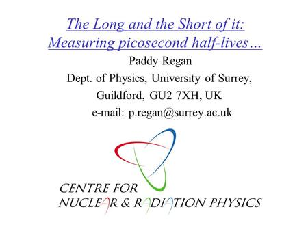 The Long and the Short of it: Measuring picosecond half-lives… Paddy Regan Dept. of Physics, University of Surrey, Guildford, GU2 7XH, UK