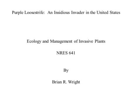 Purple Loosestrife: An Insidious Invader in the United States Ecology and Management of Invasive Plants NRES 641 By Brian R. Wright.
