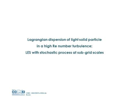 Lagrangian dispersion of light solid particle in a high Re number turbulence; LES with stochastic process at sub-grid scales CNRS – UNIVERSITE et INSA.