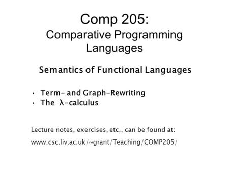 Comp 205: Comparative Programming Languages Semantics of Functional Languages Term- and Graph-Rewriting The λ-calculus Lecture notes, exercises, etc.,