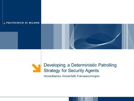 Developing a Deterministic Patrolling Strategy for Security Agents Nicola Basilico, Nicola Gatti, Francesco Amigoni.