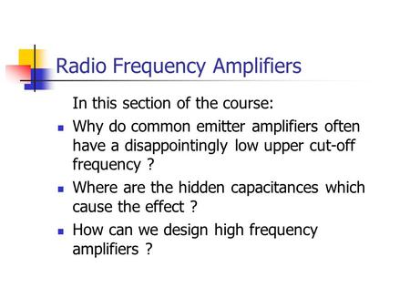 Radio Frequency Amplifiers In this section of the course: Why do common emitter amplifiers often have a disappointingly low upper cut-off frequency ? Where.