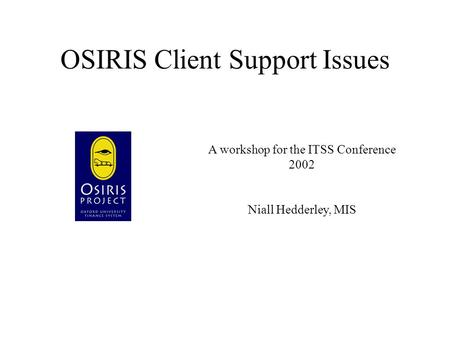 OSIRIS Client Support Issues A workshop for the ITSS Conference 2002 Niall Hedderley, MIS.