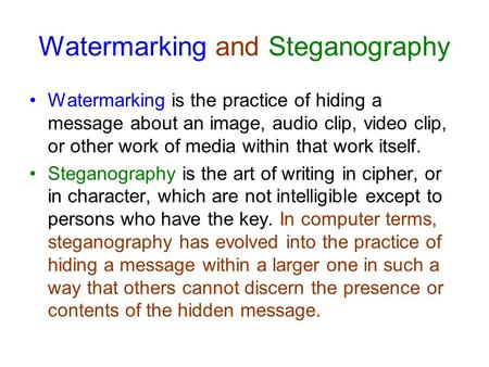 Watermarking and Steganography Watermarking is the practice of hiding a message about an image, audio clip, video clip, or other work of media within that.