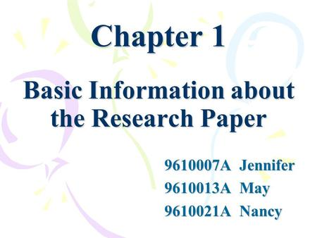 Chapter 1 Basic Information about the Research Paper 9610007A Jennifer 9610013A May 9610021A Nancy.