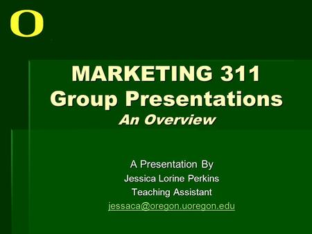 MARKETING 311 Group Presentations An Overview A Presentation By Jessica Lorine Perkins Teaching Assistant