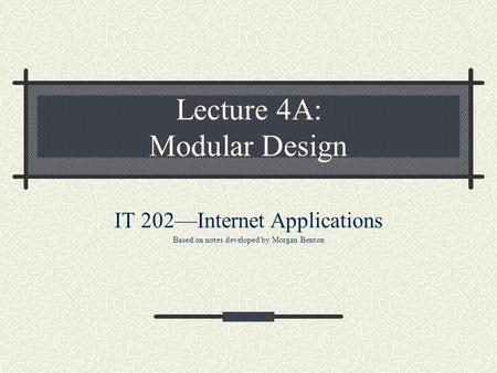 Lecture 4A: Modular Design IT 202—Internet Applications Based on notes developed by Morgan Benton.