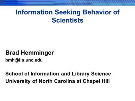 Information Seeking Behavior of Scientists Brad Hemminger School of Information and Library Science University of North Carolina at Chapel.