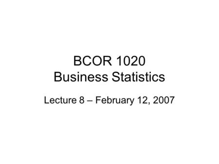 BCOR 1020 Business Statistics Lecture 8 – February 12, 2007.